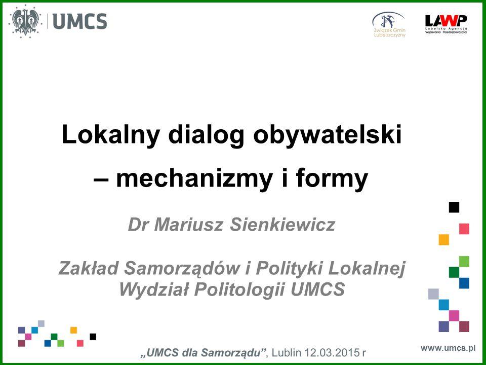 www.umcs.pl Lokalny dialog obywatelski – mechanizmy i formy Dr Mariusz Sienkiewicz Zakład Samorządów i Polityki Lokalnej Wydział Politologii UMCS