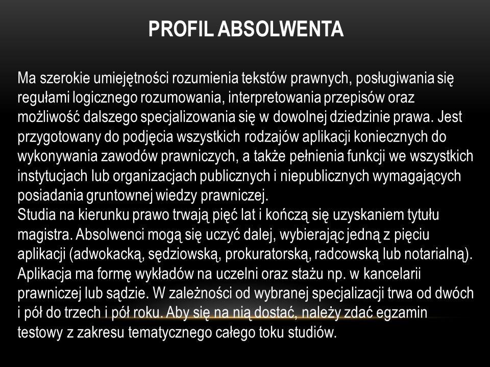 PROFIL ABSOLWENTA Ma szerokie umiejętności rozumienia tekstów prawnych, posługiwania się regułami logicznego rozumowania, interpretowania przepisów or