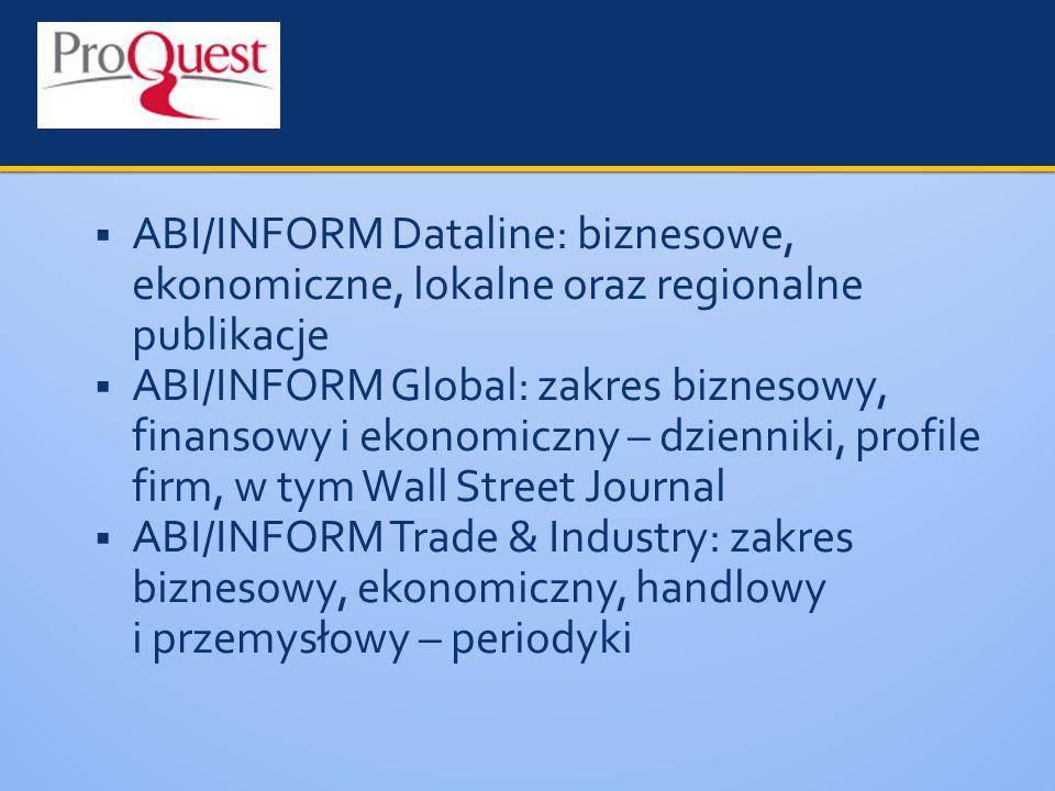  ABI/INFORM Dataline: biznesowe, ekonomiczne, lokalne oraz regionalne publikacje  ABI/INFORM Global: zakres biznesowy, finansowy i ekonomiczny – dzienniki, profile firm, w tym Wall Street Journal  ABI/INFORM Trade & Industry: zakres biznesowy, ekonomiczny, handlowy i przemysłowy – periodyki