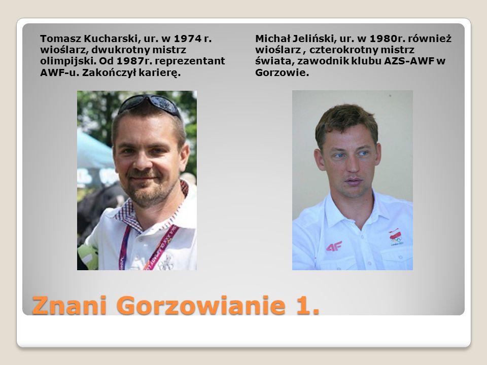 Znani Gorzowianie 1. Tomasz Kucharski, ur. w 1974 r. wioślarz, dwukrotny mistrz olimpijski. Od 1987r. reprezentant AWF-u. Zakończył karierę. Michał Je