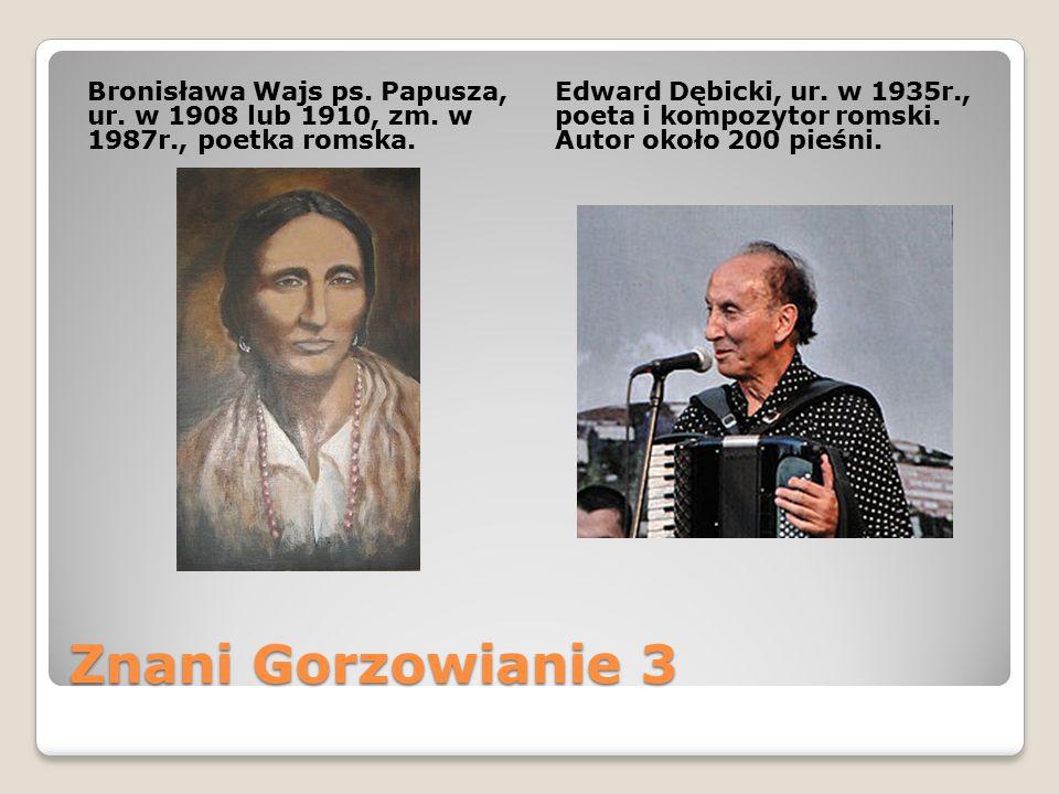 Znani Gorzowianie 3 Bronisława Wajs ps. Papusza, ur. w 1908 lub 1910, zm. w 1987r., poetka romska. Edward Dębicki, ur. w 1935r., poeta i kompozytor ro