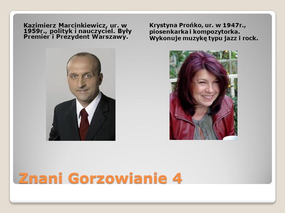 Znani Gorzowianie 4 Kazimierz Marcinkiewicz, ur. w 1959r., polityk i nauczyciel. Były Premier i Prezydent Warszawy. Krystyna Prońko, ur. w 1947r., pio
