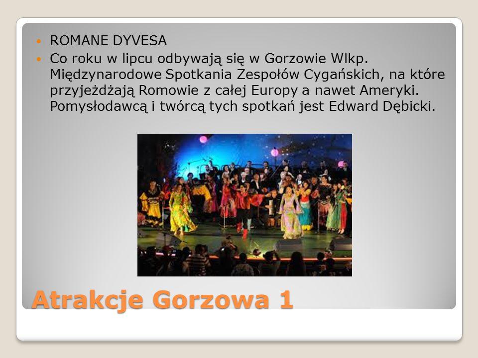Atrakcje Gorzowa 1 ROMANE DYVESA Co roku w lipcu odbywają się w Gorzowie Wlkp. Międzynarodowe Spotkania Zespołów Cygańskich, na które przyjeżdżają Rom