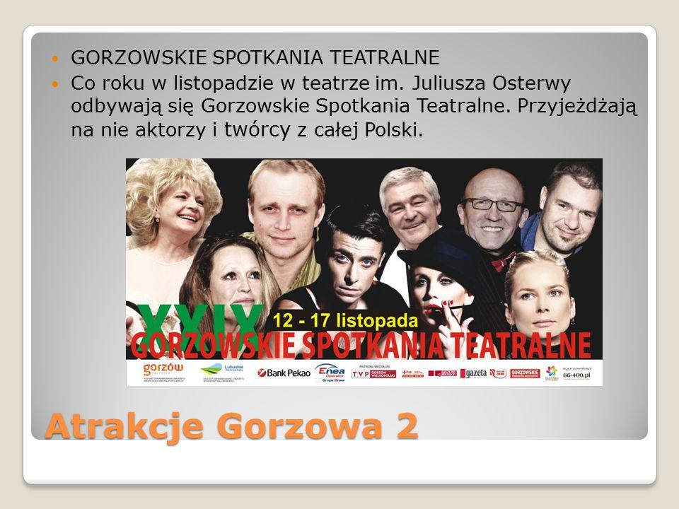 Atrakcje Gorzowa 2 GORZOWSKIE SPOTKANIA TEATRALNE Co roku w listopadzie w teatrze im. Juliusza Osterwy odbywają się Gorzowskie Spotkania Teatralne. Pr