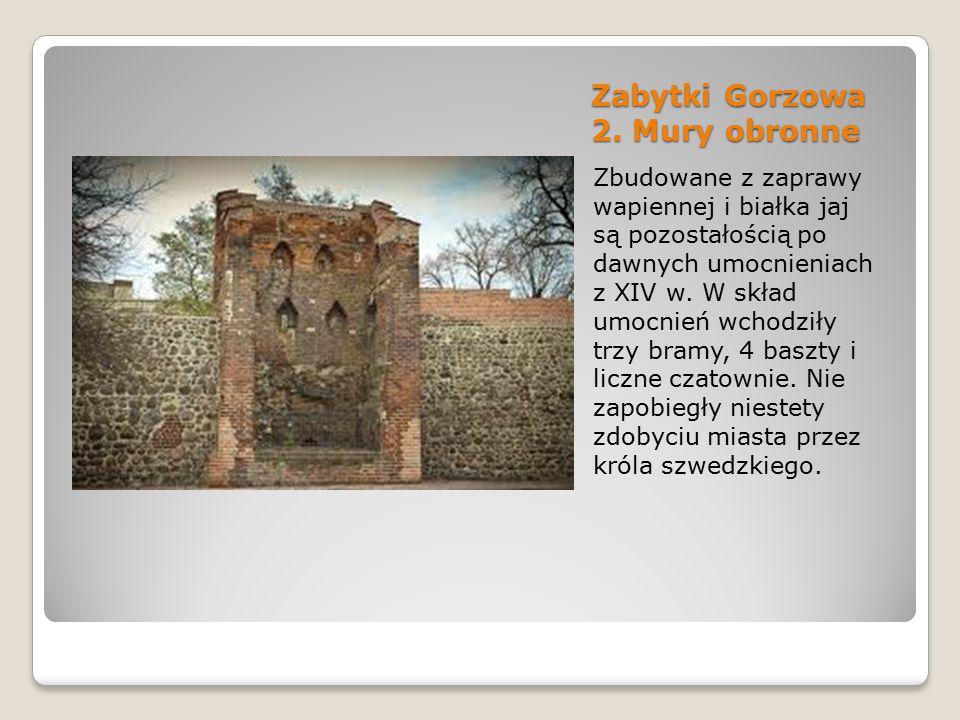 Zabytki Gorzowa 2. Mury obronne Zbudowane z zaprawy wapiennej i białka jaj są pozostałością po dawnych umocnieniach z XIV w. W skład umocnień wchodził
