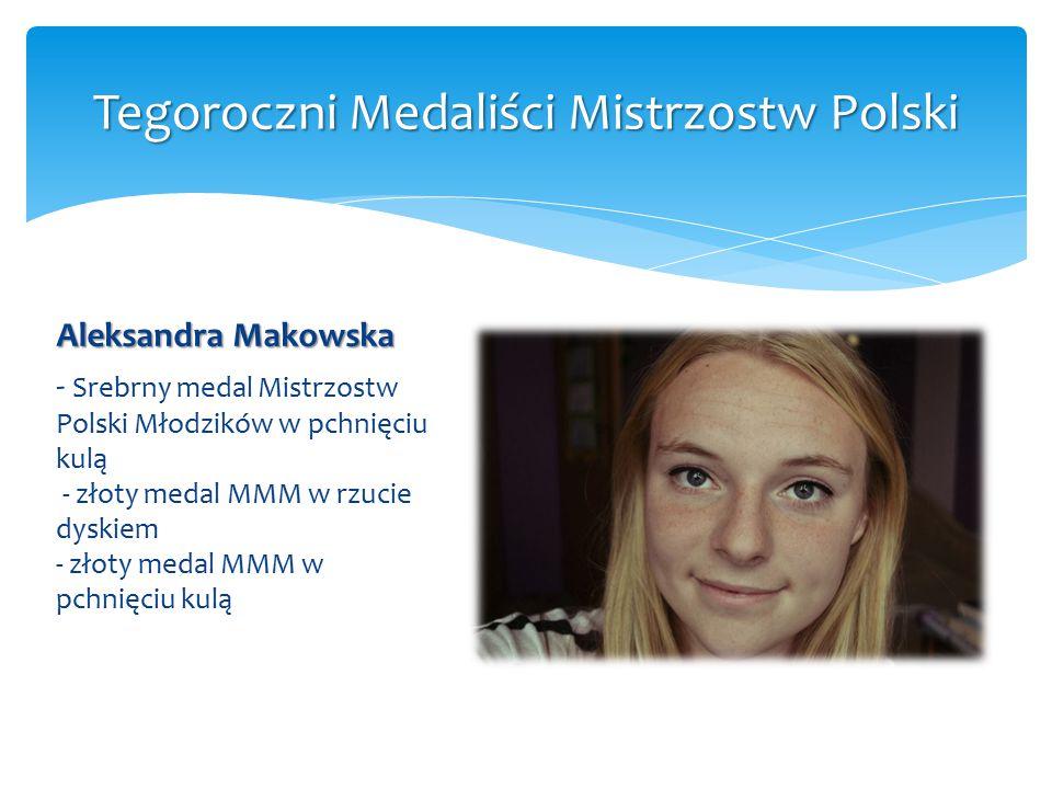 Aleksandra Makowska - Srebrny medal Mistrzostw Polski Młodzików w pchnięciu kulą - złoty medal MMM w rzucie dyskiem - złoty medal MMM w pchnięciu kulą