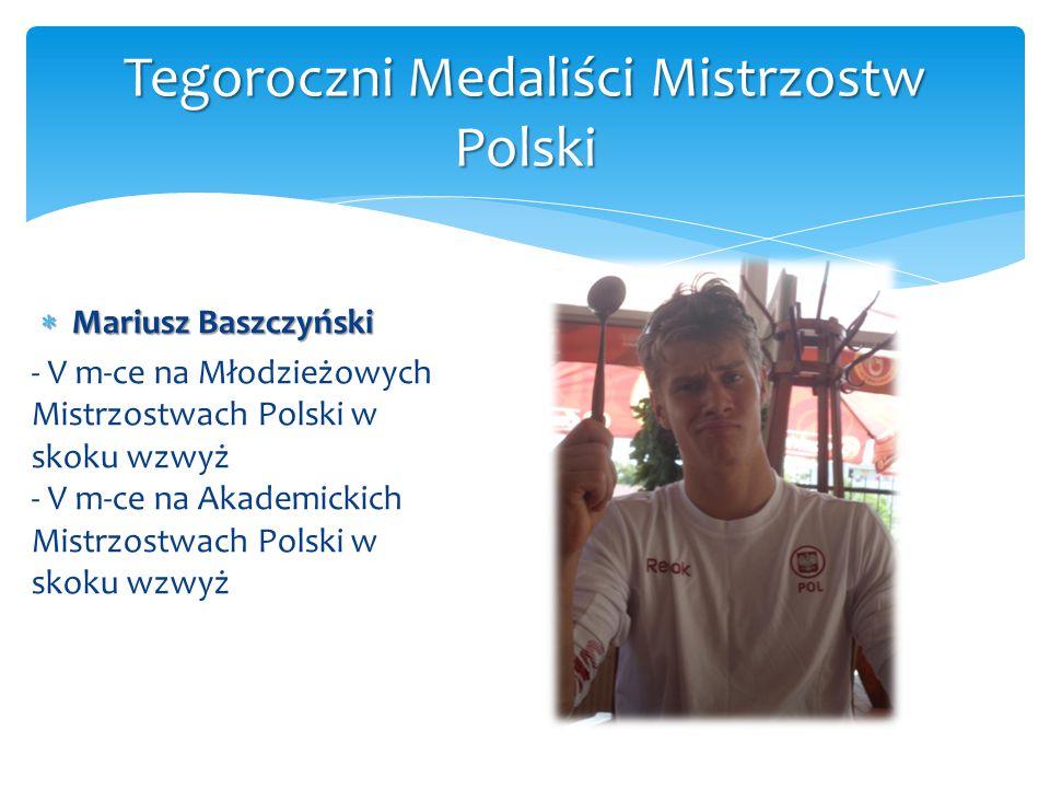  Mariusz Baszczyński - V m-ce na Młodzieżowych Mistrzostwach Polski w skoku wzwyż - V m-ce na Akademickich Mistrzostwach Polski w skoku wzwyż Tegoroc