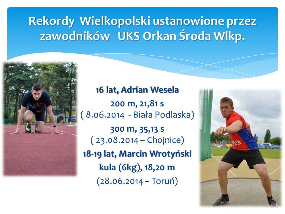 16 lat, Adrian Wesela 200 m, 21,81 s ( 8.06.2014 - Biała Podlaska) 300 m, 35,13 s ( 23.08.2014 – Chojnice) 18-19 lat, Marcin Wrotyński kula (6kg), 18,