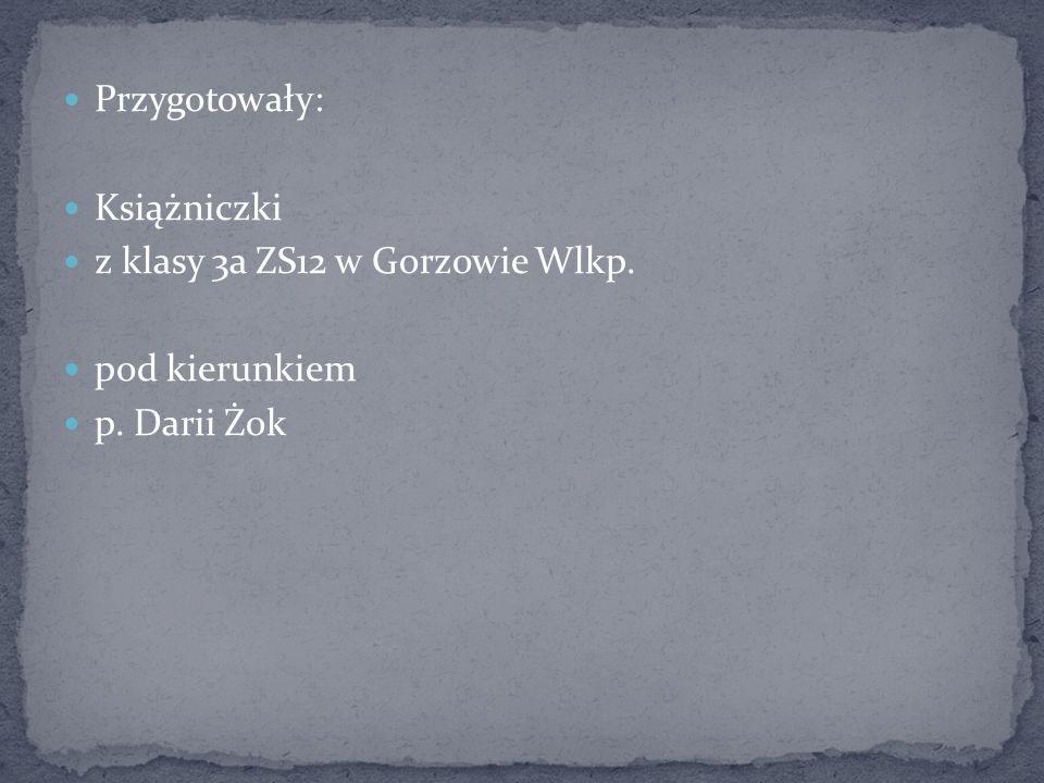 Przygotowały: Książniczki z klasy 3a ZS12 w Gorzowie Wlkp. pod kierunkiem p. Darii Żok