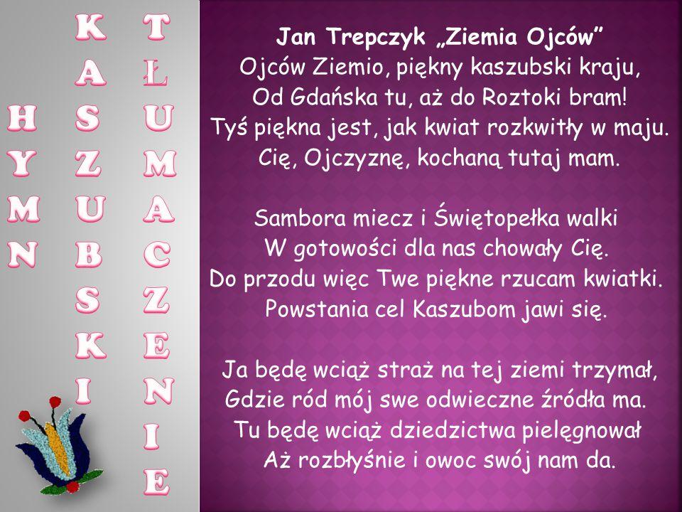 """Jan Trepczyk """"Ziemia Ojców Ojców Ziemio, piękny kaszubski kraju, Od Gdańska tu, aż do Roztoki bram."""