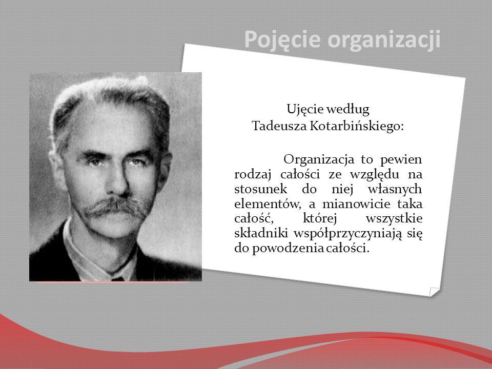 Pojęcie organizacji Ujęcie według Tadeusza Kotarbińskiego: Organizacja to pewien rodzaj całości ze względu na stosunek do niej własnych elementów, a mianowicie taka całość, której wszystkie składniki współprzyczyniają się do powodzenia całości.