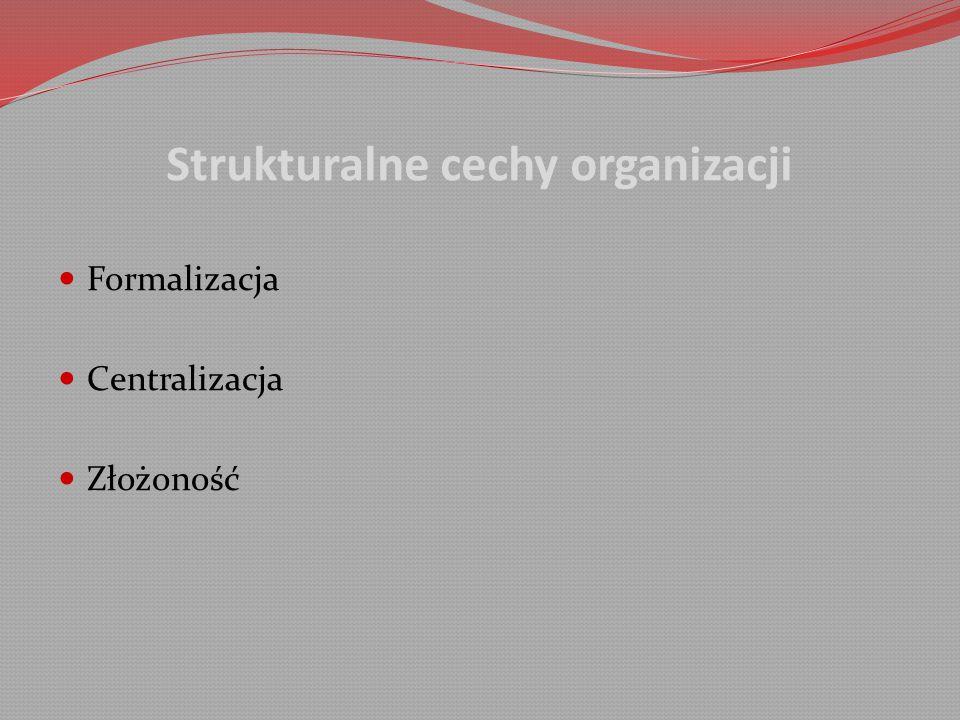 Strukturalne cechy organizacji Formalizacja Centralizacja Złożoność