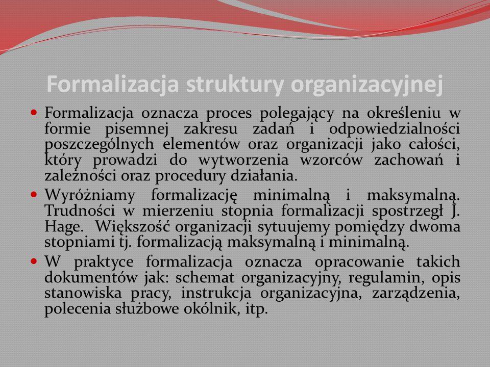 Formalizacja struktury organizacyjnej Formalizacja oznacza proces polegający na określeniu w formie pisemnej zakresu zadań i odpowiedzialności poszczególnych elementów oraz organizacji jako całości, który prowadzi do wytworzenia wzorców zachowań i zależności oraz procedury działania.