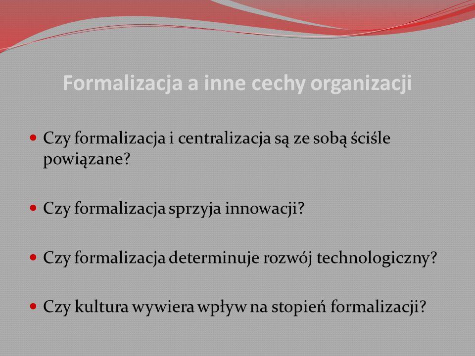 Formalizacja a inne cechy organizacji Czy formalizacja i centralizacja są ze sobą ściśle powiązane.