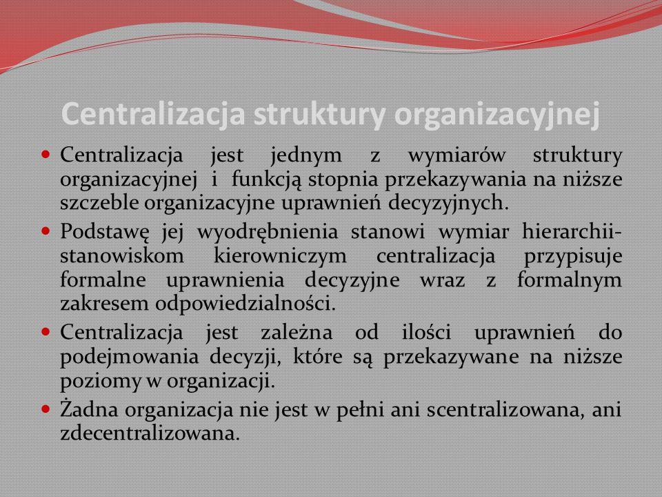Centralizacja struktury organizacyjnej Centralizacja jest jednym z wymiarów struktury organizacyjnej i funkcją stopnia przekazywania na niższe szczeble organizacyjne uprawnień decyzyjnych.