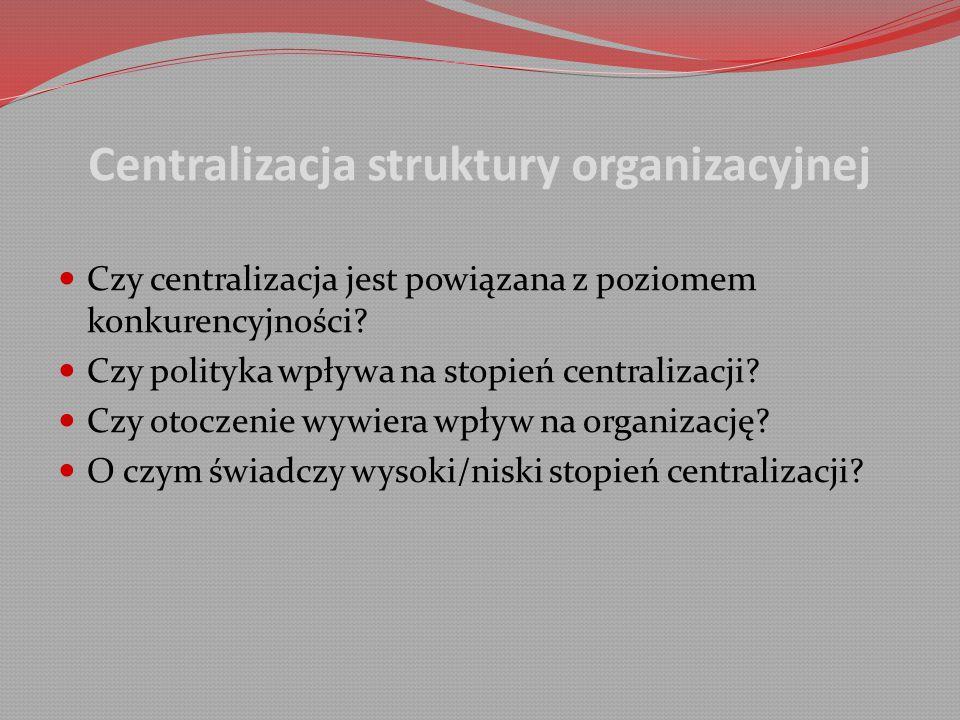 Centralizacja struktury organizacyjnej Czy centralizacja jest powiązana z poziomem konkurencyjności.