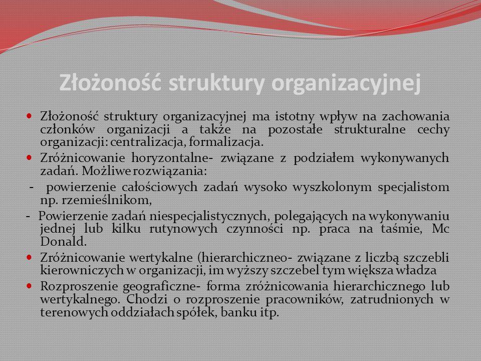 Złożoność struktury organizacyjnej Złożoność struktury organizacyjnej ma istotny wpływ na zachowania członków organizacji a także na pozostałe strukturalne cechy organizacji: centralizacja, formalizacja.
