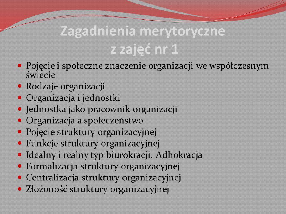 Zagadnienia merytoryczne z zajęć nr 1 Pojęcie i społeczne znaczenie organizacji we współczesnym świecie Rodzaje organizacji Organizacja i jednostki Jednostka jako pracownik organizacji Organizacja a społeczeństwo Pojęcie struktury organizacyjnej Funkcje struktury organizacyjnej Idealny i realny typ biurokracji.