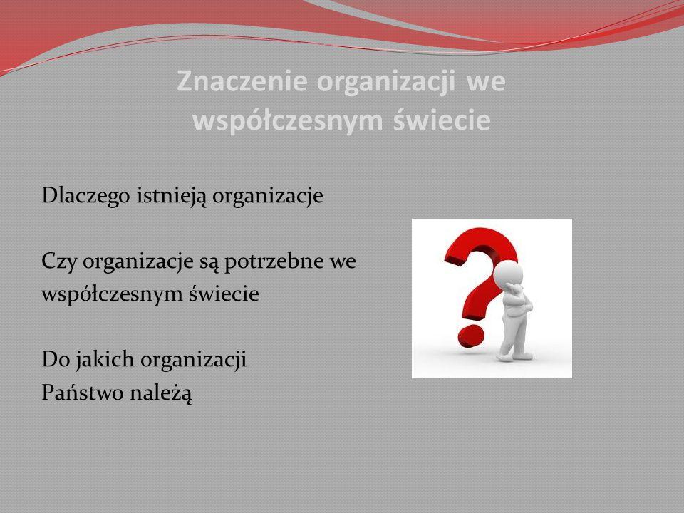 Znaczenie organizacji we współczesnym świecie Dlaczego istnieją organizacje Czy organizacje są potrzebne we współczesnym świecie Do jakich organizacji Państwo należą