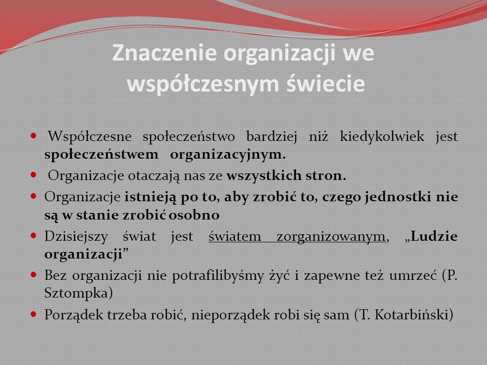 Znaczenie organizacji we współczesnym świecie Współczesne społeczeństwo bardziej niż kiedykolwiek jest społeczeństwem organizacyjnym.