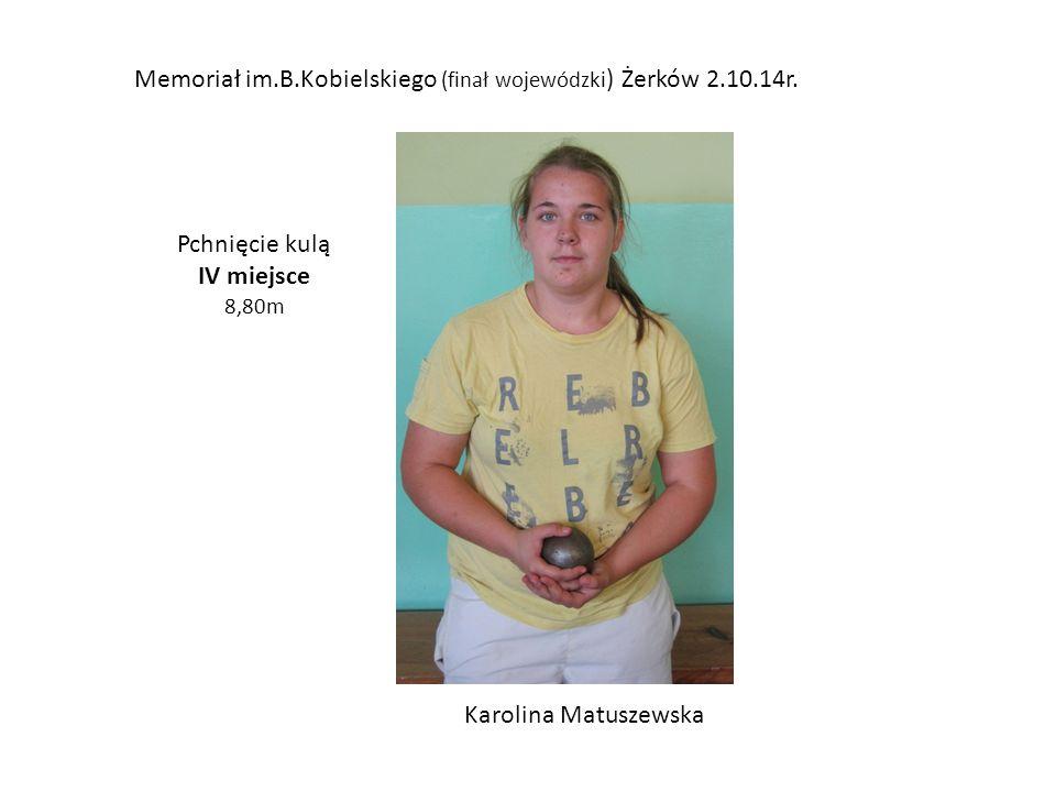 Memoriał im.B.Kobielskiego (finał wojewódzki ) Żerków 2.10.14r. Pchnięcie kulą IV miejsce 8,80m Karolina Matuszewska