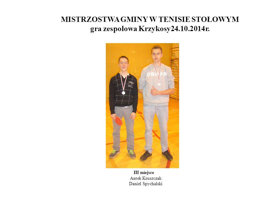 MISTRZOSTWA GMINY W TENISIE STOŁOWYM gra zespołowa Krzykosy24.10.2014r. III miejsce Antek Kruszczak Daniel Spychalski