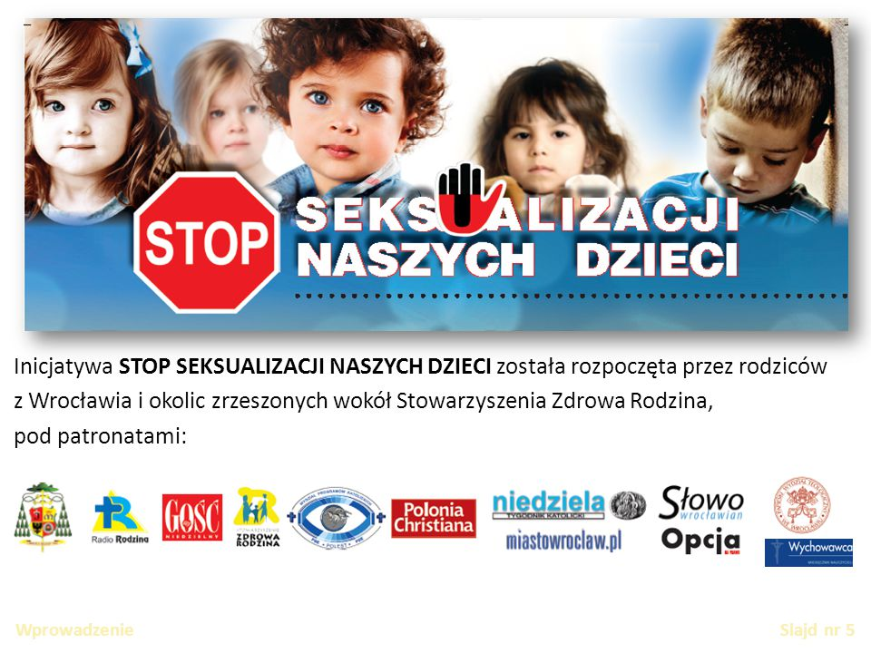 Wprowadzenie Slajd nr 5 Inicjatywa STOP SEKSUALIZACJI NASZYCH DZIECI została rozpoczęta przez rodziców z Wrocławia i okolic zrzeszonych wokół Stowarzyszenia Zdrowa Rodzina, pod patronatami: