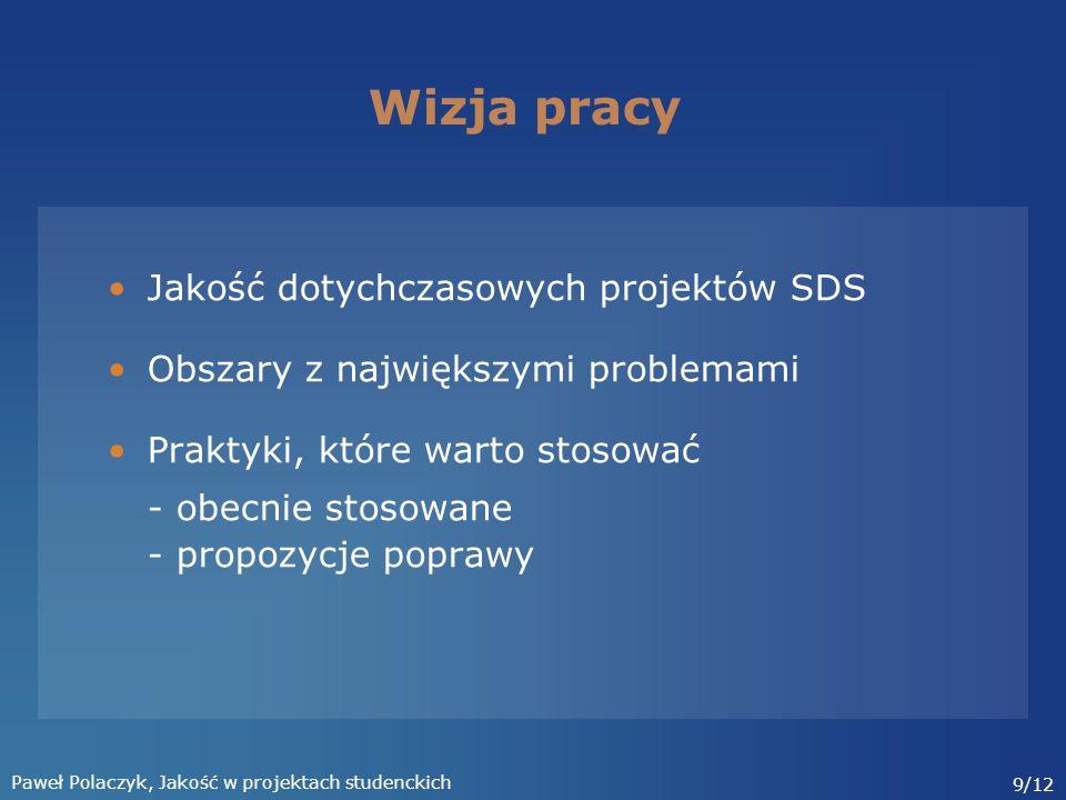 Paweł Polaczyk, Jakość w projektach studenckich 9/12 Wizja pracy Jakość dotychczasowych projektów SDS Obszary z największymi problemami Praktyki, które warto stosować - obecnie stosowane - propozycje poprawy