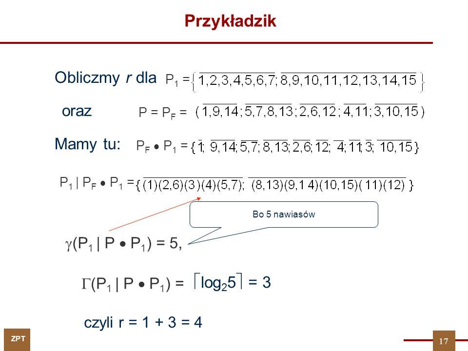 ZPT Przykładzik Obliczmy r dla P 1 = oraz P = P F = Mamy tu: P F  P 1 = P 1 | P F  P 1 =  (P 1 | P  P 1 ) = 5, Bo 5 nawiasów  (P 1 | P  P 1 ) =