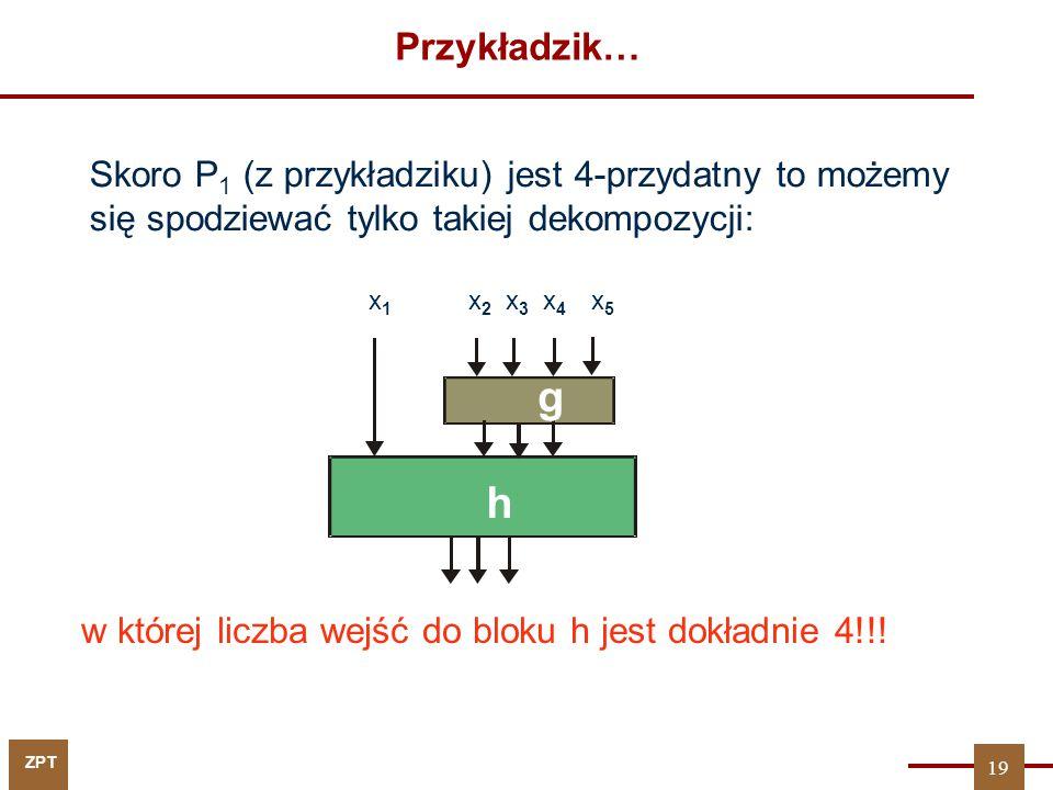 ZPT Przykładzik… Skoro P 1 (z przykładziku) jest 4-przydatny to możemy się spodziewać tylko takiej dekompozycji: x1x1 x 2 x 3 x 4 x 5 g h w której lic