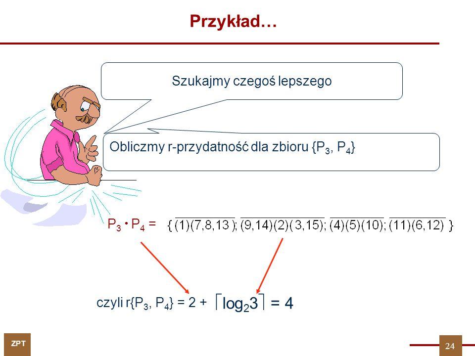 ZPT Przykład… P 3  P 4 = czyli r{P 3, P 4 } = 2 + Szukajmy czegoś lepszego  log 2 3  = 4 Obliczmy r-przydatność dla zbioru {P 3, P 4 } 24