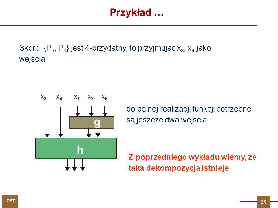 ZPT Przykład … Skoro {P 3, P 4 } jest 4-przydatny, to przyjmując x 3, x 4 jako wejścia x 1 x 2 x 5 g x 3 x 4 h do pełnej realizacji funkcji potrzebne