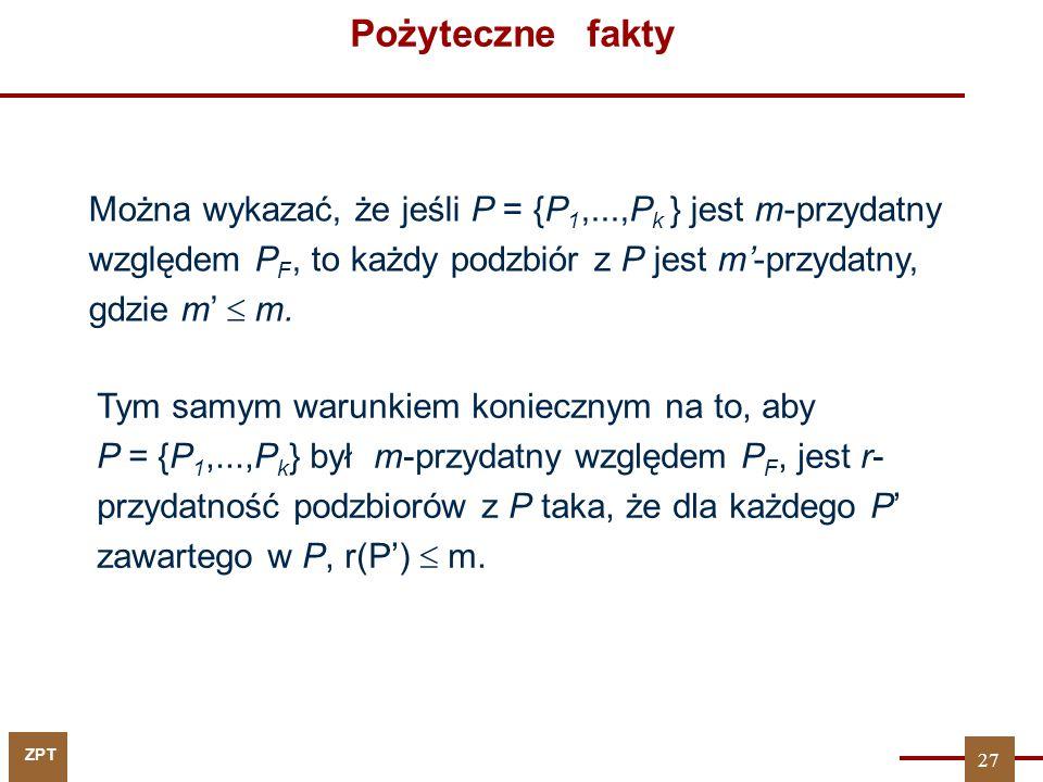 ZPT Pożyteczne fakty Można wykazać, że jeśli P = {P 1,...,P k } jest m-przydatny względem P F, to każdy podzbiór z P jest m'-przydatny, gdzie m'  m.