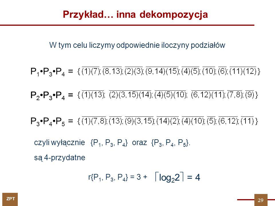 ZPT Przykład… inna dekompozycja W tym celu liczymy odpowiednie iloczyny podziałów P 1P 3P 4 = P 2P 3P 4 = P 3P 4P 5 = {P 1, P 3, P 4 } oraz {P 3, P 4,