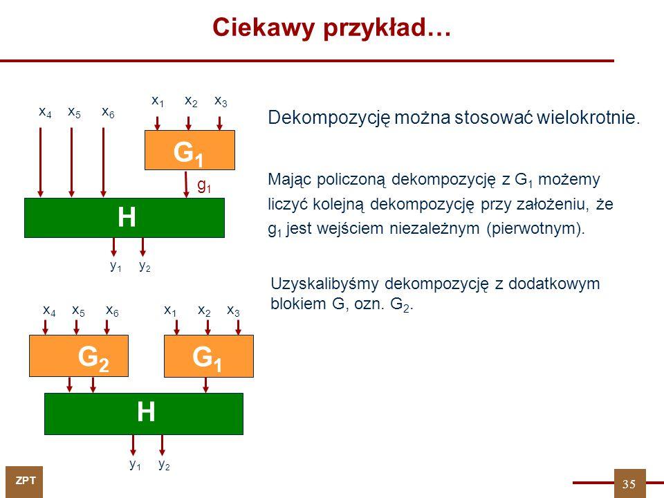 ZPT G1G1 H y 1 y 2 G2G2 x 4 x 5 x 6 x 1 x 2 x 3 Dekompozycję można stosować wielokrotnie. 35 y 1 y 2 G1G1 H G2G2 x 4 x 5 x 6 g1g1 x 1 x 2 x 3 Mając po