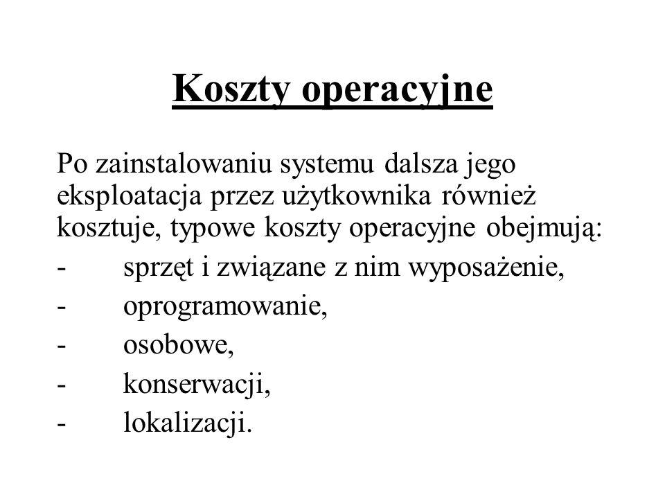 Koszty operacyjne Po zainstalowaniu systemu dalsza jego eksploatacja przez użytkownika również kosztuje, typowe koszty operacyjne obejmują: -sprzęt i
