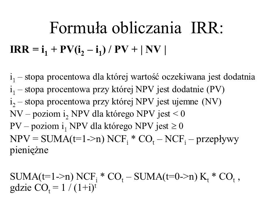 Formuła obliczania IRR: IRR = i 1 + PV(i 2 – i 1 ) / PV + | NV | i 1 – stopa procentowa dla której wartość oczekiwana jest dodatnia i 1 – stopa procen