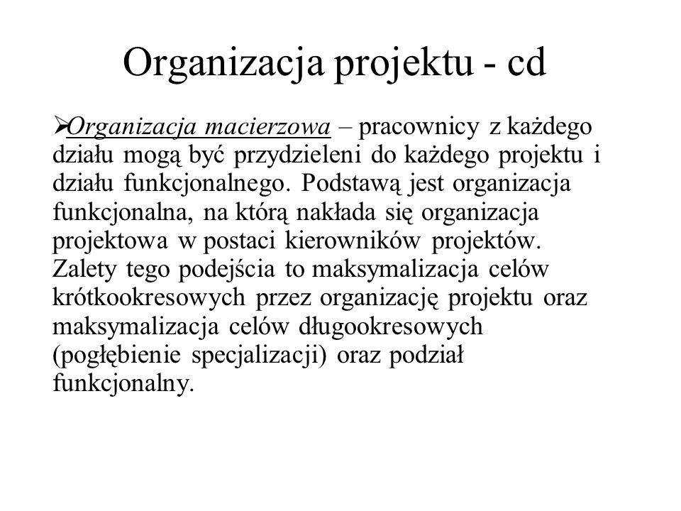 Organizacja projektu - cd  Organizacja macierzowa – pracownicy z każdego działu mogą być przydzieleni do każdego projektu i działu funkcjonalnego. Po