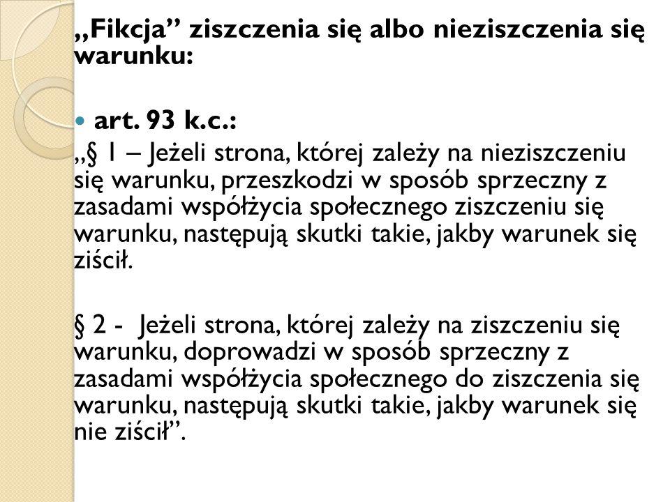 """""""Fikcja"""" ziszczenia się albo nieziszczenia się warunku: art. 93 k.c.: """"§ 1 – Jeżeli strona, której zależy na nieziszczeniu się warunku, przeszkodzi w"""