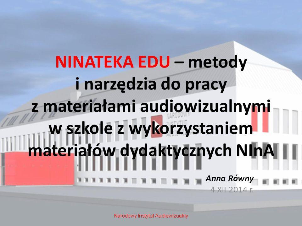 NINATEKA EDU – metody i narzędzia do pracy z materiałami audiowizualnymi w szkole z wykorzystaniem materiałów dydaktycznych NInA Anna Równy 4 XII 2014