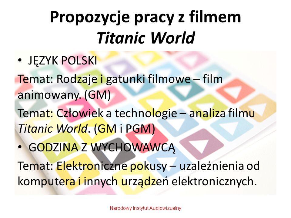 Propozycje pracy z filmem Titanic World JĘZYK POLSKI Temat: Rodzaje i gatunki filmowe – film animowany. (GM) Temat: Człowiek a technologie – analiza f