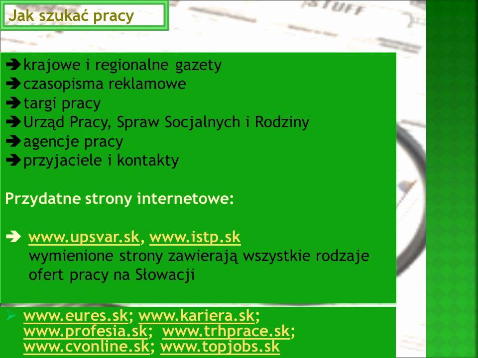  krajowe i regionalne gazety  czasopisma reklamowe  targi pracy  Urząd Pracy, Spraw Socjalnych i Rodziny  agencje pracy  przyjaciele i kontakty Przydatne strony internetowe:  www.upsvar.sk, www.istp.skwww.upsvar.skwww.istp.sk wymienione strony zawierają wszystkie rodzaje ofert pracy na Słowacji  krajowe i regionalne gazety  czasopisma reklamowe  targi pracy  Urząd Pracy, Spraw Socjalnych i Rodziny  agencje pracy  przyjaciele i kontakty Przydatne strony internetowe:  www.upsvar.sk, www.istp.skwww.upsvar.skwww.istp.sk wymienione strony zawierają wszystkie rodzaje ofert pracy na Słowacji Jak szukać pracy  www.eures.sk; www.kariera.sk; www.profesia.sk; www.trhprace.sk; www.cvonline.sk; www.topjobs.sk www.eures.skwww.kariera.sk www.profesia.skwww.trhprace.sk www.cvonline.skwww.topjobs.sk