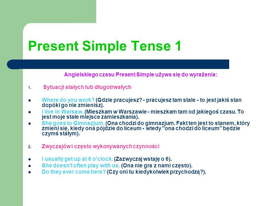 Present Simple Tense 1 Angielskiego czasu Present Simple używa się do wyrażenia: 1. Sytuacji stałych lub długotrwałych Where do you work? (Gdzie pracu