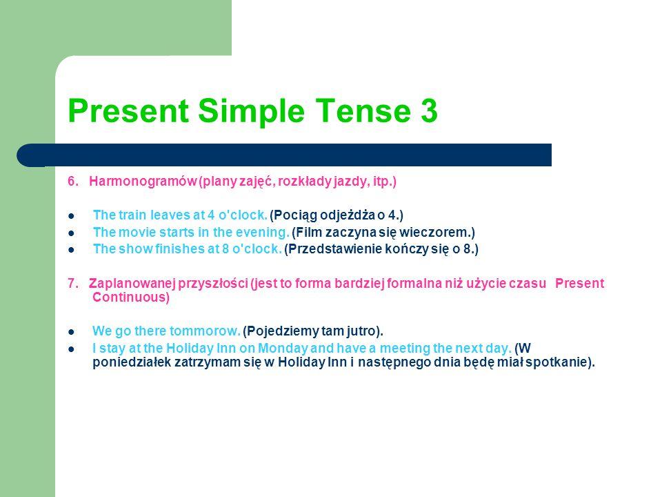 Present Simple Tense 3 6. Harmonogramów (plany zajęć, rozkłady jazdy, itp.) The train leaves at 4 o'clock. (Pociąg odjeżdża o 4.) The movie starts in