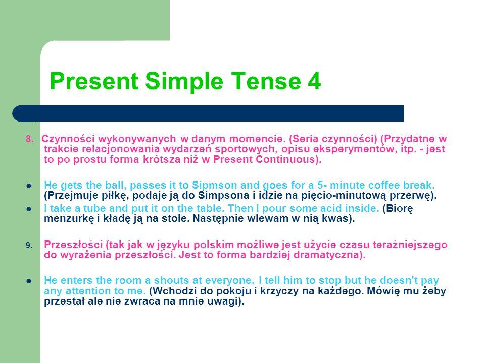 Present Simple Tense 4 8. Czynności wykonywanych w danym momencie. (Seria czynności) (Przydatne w trakcie relacjonowania wydarzeń sportowych, opisu ek