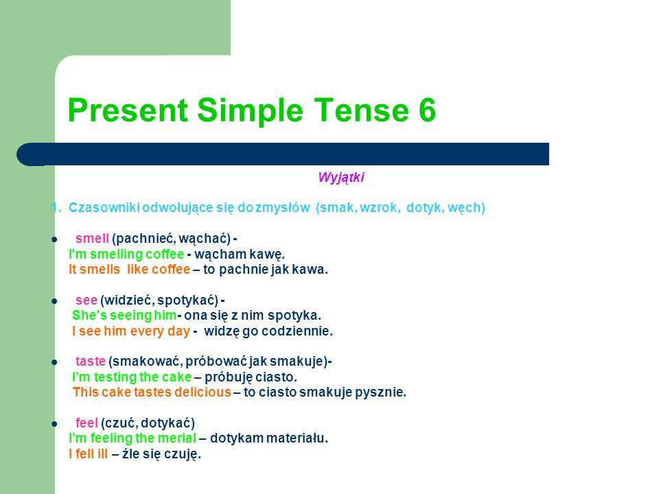 Present Simple Tense 6 Wyjątki 1. Czasowniki odwołujące się do zmysłów (smak, wzrok, dotyk, węch) smell (pachnieć, wąchać) - I'm smelling coffee - wąc