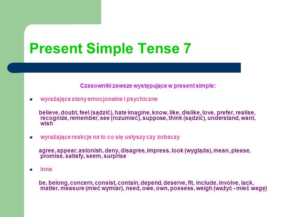 Present Simple Tense 7 Czasowniki zawsze występujące w present simple: wyrażające stany emocjonalne i psychiczne believe, doubt, feel (sądzić), hate imagine, know, like, dislike, love, prefer, realise, recognize, remember, see (rozumieć), suppose, think (sądzić), understand, want, wish wyrażające reakcje na to co się usłyszy czy zobaczy agree, appear, astonish, deny, disagree, impress, look (wygląda), mean, please, promise, satisfy, seem, surprise inne be, belong, concern, consist, contain, depend, deserve, fit, include, involve, lack, matter, measure (mieć wymiar), need, owe, own, possess, weigh (ważyć - mieć wagę)