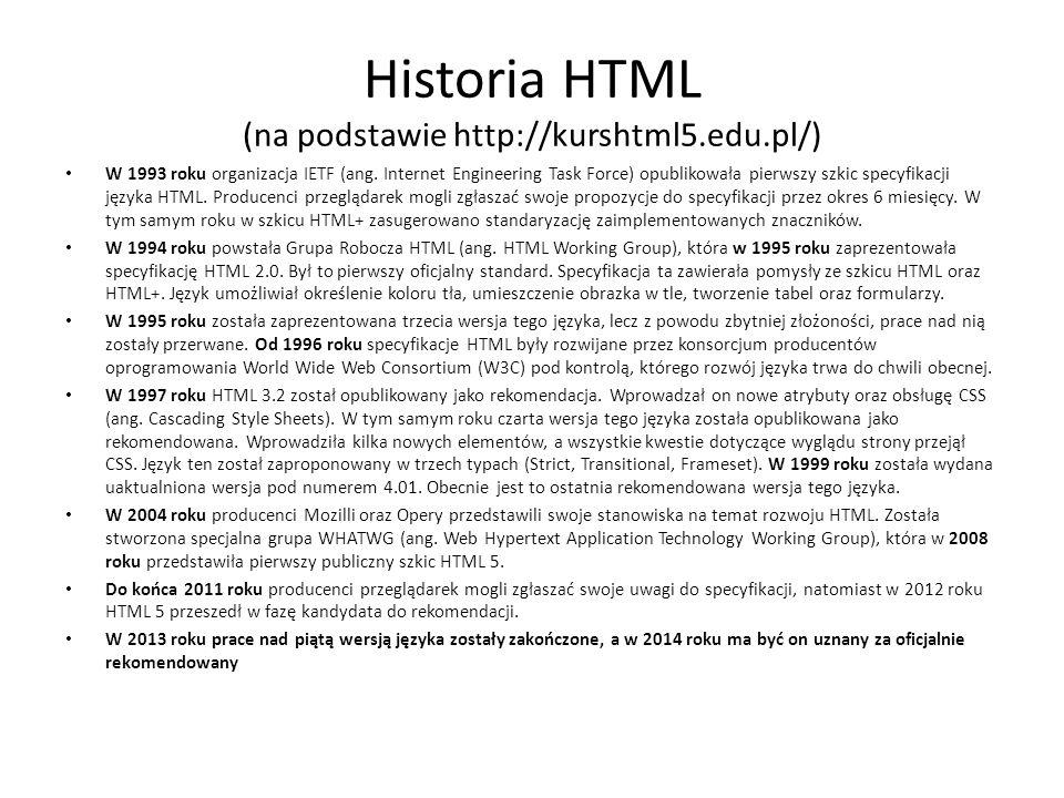Historia HTML (na podstawie http://kurshtml5.edu.pl/) W 1993 roku organizacja IETF (ang. Internet Engineering Task Force) opublikowała pierwszy szkic