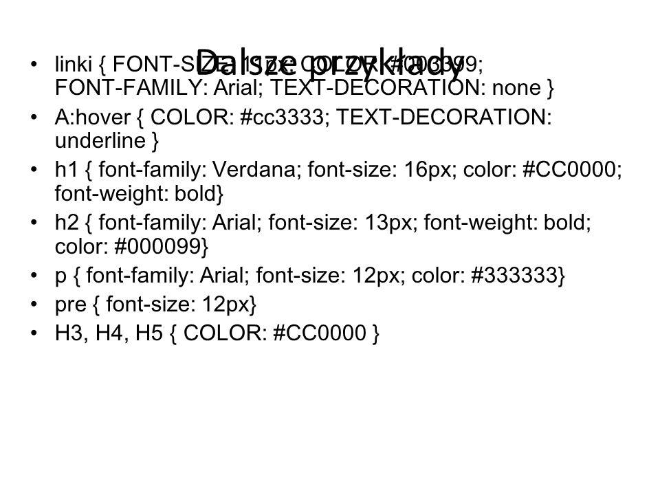 Dalsze przykłady linki { FONT-SIZE: 11px; COLOR: #003399; FONT-FAMILY: Arial; TEXT-DECORATION: none } A:hover { COLOR: #cc3333; TEXT-DECORATION: under