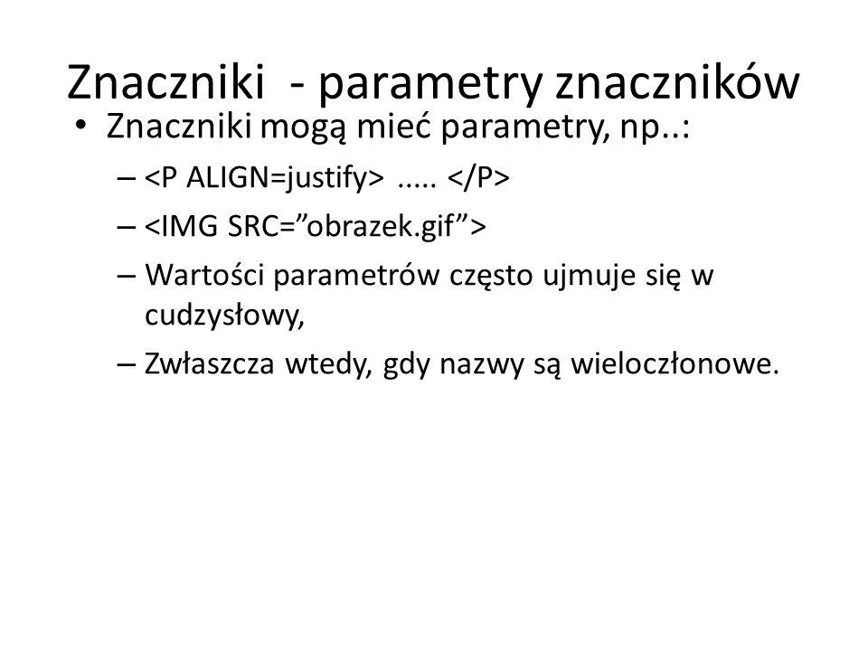 Znaczniki - parametry znaczników Znaczniki mogą mieć parametry, np..: –..... – – Wartości parametrów często ujmuje się w cudzysłowy, – Zwłaszcza wtedy